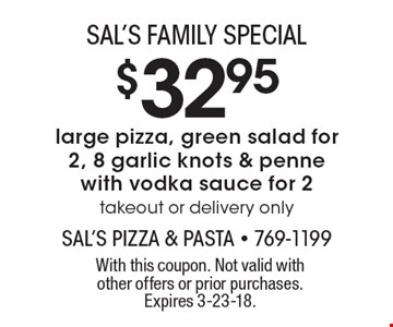 SAL'S FAMILY SPECIAL $32.95 large pizza, green salad for 2, 8 garlic knots & penne with vodka sauce for 2 takeout or delivery only. With this coupon. Not valid with other offers or prior purchases. Expires 3-23-18.