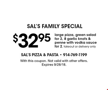 Sal's Family Special. $32.95 large pizza, green salad for 2, 8 garlic knots & penne with vodka sauce for 2. Takeout or delivery only. With this coupon. Not valid with other offers. Expires 9/28/18.