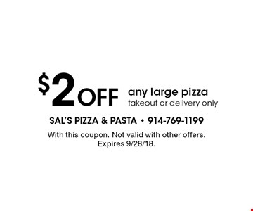 $2 off any large pizza. Takeout or delivery only. With this coupon. Not valid with other offers. Expires 9/28/18.