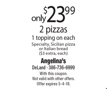 2 pizzas only $23.99. 1 topping on each. Specialty, Sicilian pizza or Italian bread ($3 extra, each). With this coupon. Not valid with other offers. Offer expires 5-4-18.