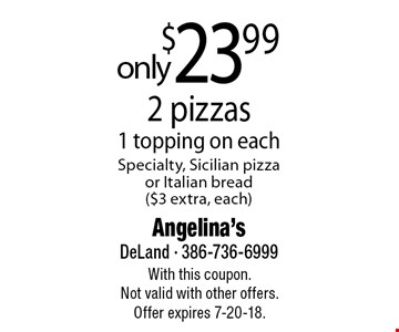 $23.99 only 2 pizzas 1 topping on each Specialty, Sicilian pizza or Italian bread ($3 extra, each). With this coupon. Not valid with other offers. Offer expires 7-20-18.