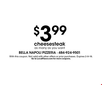 $3.99 cheesesteak, as many as you want. With this coupon. Not valid with other offers or prior purchases. Expires 2-9-18. Go to LocalFlavor.com for more coupons.