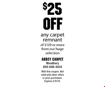 $25 OFF any carpet remnant of $129 or more from our huge selection. With this coupon. Not valid with other offers or prior purchases. Expires 2/9/18.