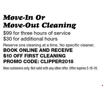 Move-In Or Move-Out Cleaning - $99 for three hours of service $30 for additional hours. Reserve one cleaning at a time. No specific cleaner. Book online and receive $10 off first cleaning. Promo code: clipper2018. New customers only. Not valid with any other offer. Offer expires 5-18-18.