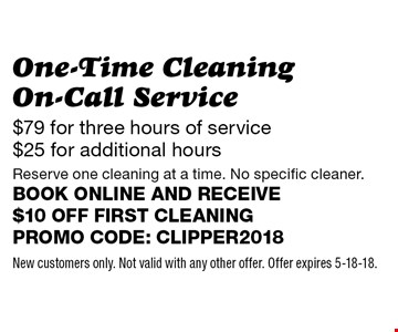 One-Time Cleaning On-Call Service - $79 for three hours of service $25 for additional hours. Reserve one cleaning at a time. No specific cleaner. Book online and receive $10 off first cleaning. Promo code: clipper2018. New customers only. Not valid with any other offer. Offer expires 5-18-18.