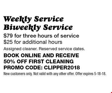 Weekly Service Biweekly Service - $79 for three hours of service $25 for additional hours. Assigned cleaner. Reserved service dates. Book online and receive 50% off first cleaning. Promo code: clipper2018. New customers only. Not valid with any other offer. Offer expires 5-18-18.