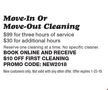 $99 for three hours of service $30 for additional hours Move-In Or Move-Out Cleaning Reserve one cleaning at a time. No specific cleaner. Book online and receive $10 off first cleaning. Promo code: NEW2018. New customers only. Not valid with any other offer. Offer expires 2-1-19.
