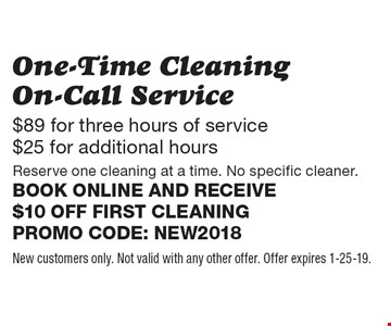 $89 for three hours of service $25 for additional hours One-Time Cleaning On-Call Service Reserve one cleaning at a time. No specific cleaner. Book online and receive $10 off first cleaning. Promo code: NEW2018. New customers only. Not valid with any other offer. Offer expires 2-1-19.