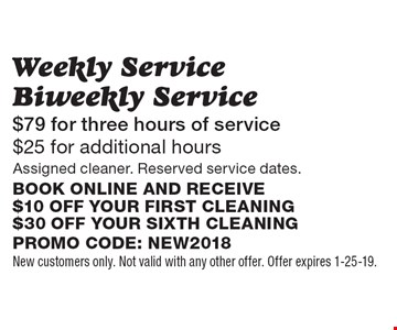 Weekly Service Biweekly Service $79 for three hours of service $25 for additional hours Assigned cleaner. Reserved service dates.Book online and receive $10 off your first cleaning $30 off your sixth cleaning. Promo code: NEW2018. New customers only. Not valid with any other offer. Offer expires 2-1-19.