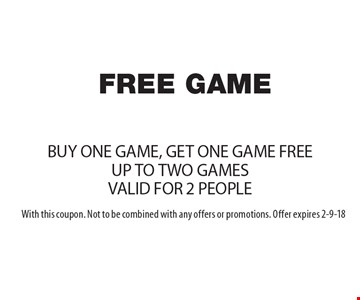 FREE GAME. BUY ONE GAME, GET ONE GAME FREE. UP TO TWO GAMES. VALID FOR 2 PEOPLE. With this coupon. Not to be combined with any offers or promotions. Offer expires 2-9-18