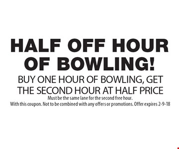 HALF OFF HOUR OF BOWLING! BUY ONE HOUR OF BOWLING, GET THE SECOND HOUR AT HALF PRICE. Must be the same lane for the second free hour.With this coupon. Not to be combined with any offers or promotions. Offer expires 2-9-18