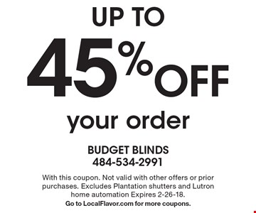 UP TO 45% Off your order. With this coupon. Not valid with other offers or prior purchases. Excludes Plantation shutters and Lutron home automation Expires 2-26-18. Go to LocalFlavor.com for more coupons.
