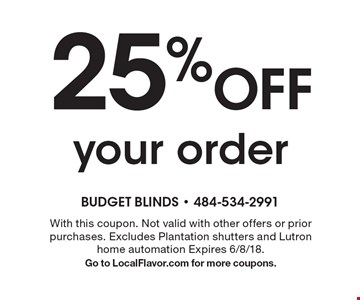 25% off your order. With this coupon. Not valid with other offers or prior purchases. Excludes Plantation shutters and Lutron home automation Expires 6/8/18. Go to LocalFlavor.com for more coupons.