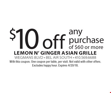 $10 off any purchase of $60 or more. With this coupon. One coupon per table, per visit. Not valid with other offers. Excludes happy hour. Expires 4/20/18.