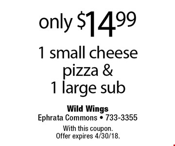 only $14.99 1 small cheese pizza & 1 large sub. With this coupon. Offer expires 4/30/18.