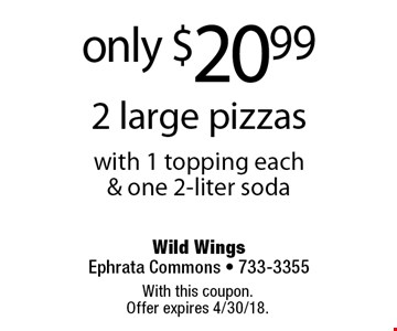 only $20.99 2 large pizzas with 1 topping each & one 2-liter soda. With this coupon. Offer expires 4/30/18.