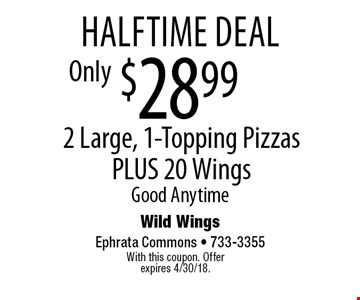 halftime deal $28.99 2 Large, 1-Topping Pizzas PLUS 20 Wings Good Anytime. With this coupon. Offer expires 4/30/18.