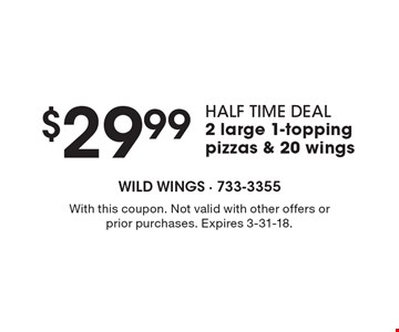 $29.99 HALF TIME DEAL 2 large 1-topping pizzas & 20 wings. With this coupon. Not valid with other offers or prior purchases. Expires 3-31-18.