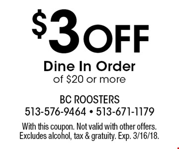 $3 Off Dine In Order of $20 or more. With this coupon. Not valid with other offers. Excludes alcohol, tax & gratuity. Exp. 3/16/18.