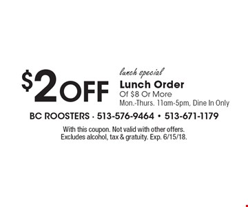 Lunch Special. $2 Off Lunch Order Of $8 Or More. Mon.-Thurs. 11am-5pm. Dine In Only. With this coupon. Not valid with other offers. Excludes alcohol, tax & gratuity. Exp. 6/15/18.