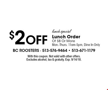 $2 Off lunch special. Lunch Order Of $8 Or More. Mon.-Thurs. 11am-5pm, Dine In Only. With this coupon. Not valid with other offers. Excludes alcohol, tax & gratuity. Exp. 9/14/18.