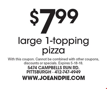 $7.99 large 1-topping pizza. With this coupon. Cannot be combined with other coupons, discounts or specials. Expires 5-18-18.