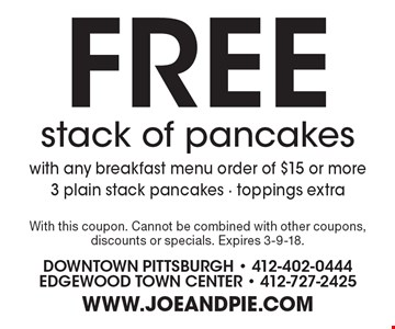 FREE stack of pancakes with any breakfast menu order of $15 or more 3 plain stack pancakes - toppings extra. With this coupon. Cannot be combined with other coupons, discounts or specials. Expires 3-9-18.