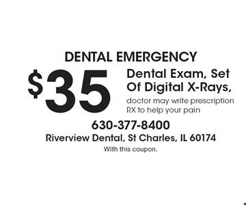 Dental Emergency $35. Dental Exam, Set Of Digital X-Rays, doctor may write prescription RX to help your pain. With this coupon.