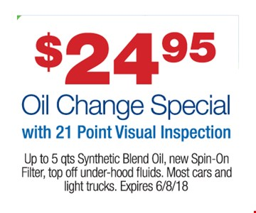 $24.95 Oil Change Special with 21 Point Visual Inspection Up to 5 qts Synthetic Blend Oil, new Spin-On Filter, top off under-hood ?uids. Most cars and light trucks.