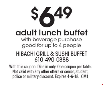 $6.49 adult lunch buffet with beverage purchase good for up to 4 people. With this coupon. Dine in only. One coupon per table. Not valid with any other offers or senior, student, police or military discount. Expires 4-6-18.CM1