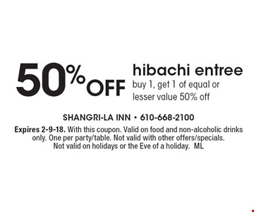 50% Off hibachi entree buy 1, get 1 of equal or lesser value 50% off. Expires 2-9-18. With this coupon. Valid on food and non-alcoholic drinks only. One per party/table. Not valid with other offers/specials. Not valid on holidays or the Eve of a holiday.ML