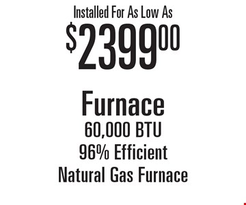 Installed for as low as $2399.00. 60,000 BTU 96% efficient natural gas furnace.
