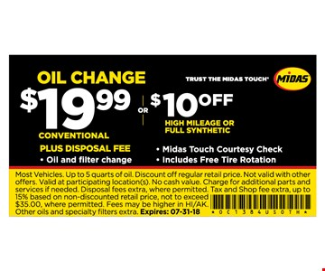 Most Vehicles. Up to 5 quarts of oil. Discount off regular retail price. Not valid with other offers. Valid at participating location(s). No cash value. Charge for additional parts and services if needed. Disposal fees extra, where permitted. Tax and Shop fee extra, up to 15% based on non-discounted retail price, not to exceed $35.00, where permitted. Fees may be higher in HI/AK. Other oils and specialty fi lters extra. Expires: 07-31-18