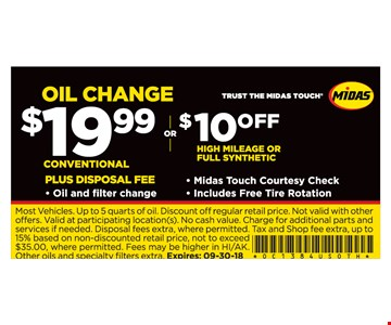 OIL CHANGE $19.99 conventional plus disposal fee OR $10 Off high mileage or full synthetic. Midas Touch Courtesy Check, Includes Free Tire Rotation. Most Vehicles. Up to 5 quarts of oil. Discount off regular retail price. Not valid with other offers. Valid at participating location(s). No cash value. Charge for additional parts and services if needed. Disposal fees extra, where permitted. Tax and Shop fee extra, up to 15% based on non-discounted retail price, not to exceed $35.00, where permitted. Fees may be higher in HI/AK. Other oils and specialty fi lters extra. Expires: 09-30-18