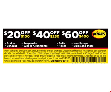 $20 Off $100, $40 Off $250, $60 Off $400 Brakes Exhaust Suspension Wheel Alignments Headlamps Bulbs and More! Most Vehicles. Excludes tax, tires, batteries, and oil changes. Discount off regular retail price. See store for details. Not valid with other offers. Valid at participating location(s). No cash value. Charge for additional parts and services if needed. Taxes and/or disposal fees extra, where permitted. Shop fee of up to 15% based on non-discounted regular retail price, not to exceed $35.00, where permitted. Fees may be higher in HI/AK. Expires: 09-30-18