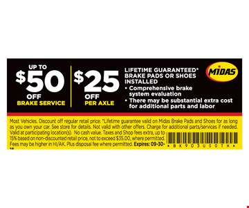 Up to $50 Off BRAKE SERVICE $25 Off PER AXLE. Comprehensive brake system evaluation. There may be substantial extra cost for additional parts and labor. Most Vehicles. Discount off regular retail price. *Lifetime guarantee valid on Midas Brake Pads and Shoes for as long as you own your car. See store for details. Not valid with other offers. Charge for additional parts/services if needed. Valid at participating location(s). No cash value. Taxes and Shop fees extra, up to 15% based on non-discounted retail price, not to exceed $35.00, where permitted. Fees may be higher in HI/AK. Plus disposal fee where permitted. Expires: 09-30-18.