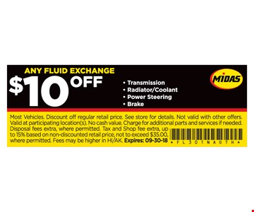 ANY FLUID EXCHANGE $10 OFF Transmission, Radiator/Coolant, Power Steering, Brake. Most Vehicles. Discount off regular retail price. See store for details. Not valid with other offers. Valid at participating location(s). No cash value. Charge for additional parts and services if needed. Disposal fees extra, where permitted. Tax and Shop fee extra, up to 15% based on non-discounted retail price, not to exceed $35.00, where permitted. Fees may be higher in HI/AK. Expires: 09-30-18