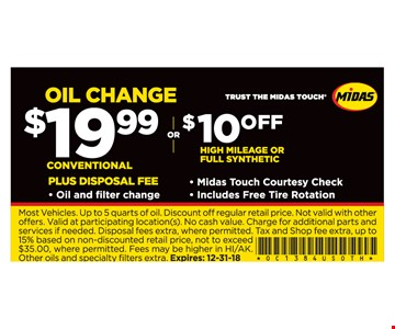 Oil change $19.99 conventional plus disposal fee or $10 off High mileage full synthetic Oil and filter change. Midas Touch courtesy check. Includes free tire rotation. Most Vehicles. Up to 5 quarts of oil. Discount off regular retail price. Not valid with other offers. Valid at participating location(s). No cash value. Charge for additional parts and services if needed. Disposal fees extra, where permitted. Tax and Shop fee extra, up to 15% based on non-discounted retail price, not to exceed $35.00, where permitted. Fees may be higher in HI/AK. Other oils and specialty fi lters extra. Expires:12/31/18