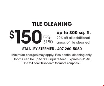 TILE CLEANING $150 reg. $180 up to 300 sq. ft. 20% off all additional areas of tile cleaned. Minimum charges may apply. Residential cleaning only. Rooms can be up to 300 square feet. Expires 5-11-18. Go to LocalFlavor.com for more coupons.