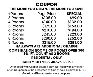 COUPON  #RoomsReg. PriceSPECIAL 3 Rooms$105.00$99.00 4 Rooms$140.00$132.00 5 Rooms$175.00$163.00 6 Rooms$210.00$194.00 7 Rooms$245.00$223.00 8 Rooms$280.00$252.00 9 Rooms$315.00$281.00 THE MORE YOU CLEAN, THE MORE YOU SAVE HALLWAYS ARE ADDITIONAL CHARGE COMBINATION ROOMS OR ROOMS OVER 300 SQ. FT. COUNT AS 2 ROOMS RESIDENTIAL ONLY. Offer good with Clipper coupon only. Not valid with any other offer. Coupon must be presented at time of sale. Expires 8-10-18. Go to LocalFlavor.com for more coupons.