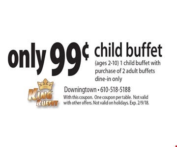 only 99¢ child buffet (ages 2-10) 1 child buffet with purchase of 2 adult buffets dine-in only. With this coupon.One coupon per table. Not valid with other offers. Not valid on holidays. Exp. 2/9/18.