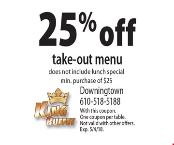 25% off take-out menu. Does not include lunch special. Min. purchase of $25. With this coupon. One coupon per table. Not valid with other offers. Exp. 5/4/18.