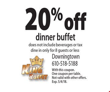 20% off dinner buffet. Does not include beverages or tax. Dine in only for 8 guests or less. With this coupon. One coupon per table. Not valid with other offers. Exp. 5/4/18.