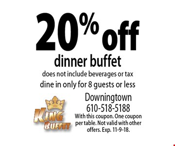 20% off dinner buffet. Does not include beverages or tax. Dine in only. For 8 guests or less. With this coupon. One coupon per table. Not valid with other offers. Exp. 11-9-18.
