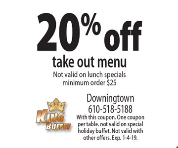 20% off take out menuNot valid on lunch specials minimum order $25. With this coupon. One coupon per table. Not valid on special holiday buffet. Not valid with other offers. Exp. 1-4-19.