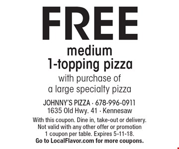 FREE medium 1-topping pizza with purchase of a large specialty pizza. With this coupon. Dine in, take-out or delivery. Not valid with any other offer or promotion 1 coupon per table. Expires 5-11-18. Go to LocalFlavor.com for more coupons.
