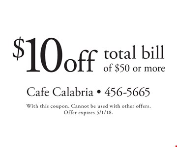 $10 off total bill of $50 or more. With this coupon. Cannot be used with other offers. Offer expires 5/1/18.