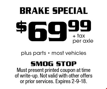 $69.99 + tax per axle Brake Special plus parts - most vehicles. Must present printed coupon at time of write-up. Not valid with other offers or prior services. Expires 2-9-18.