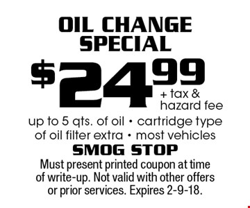 $24.99 + tax & hazard fee Oil Change Special up to 5 qts. of oil - cartridge type of oil filter extra - most vehicles. Must present printed coupon at time of write-up. Not valid with other offers or prior services. Expires 2-9-18.