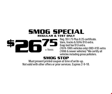 $26.75 + fees Smog Special Regular & Test Only Reg. $51.75 Plus 8.25 certificate. Vans, trucks & SUVs $10 extra. Evap test fee $13 extra. (1974-1995 vehicles only) OBD-ll $5 extra (1996 & newer vehicles) *We certify all vehicles including gross polluters.. Must present printed coupon at time of write-up. Not valid with other offers or prior services. Expires 2-9-18.